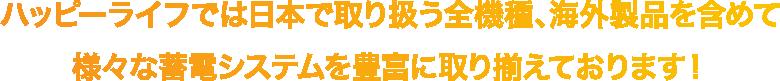 ハッピーライフでは日本で取り扱う全機種、海外製品を含めて様々な蓄電システムを豊富に取り揃えております!